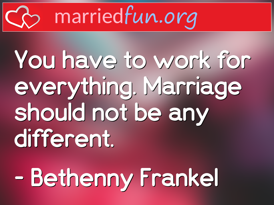 Bethenny Frankel Quote - You have to work for everything. Marriage should ...