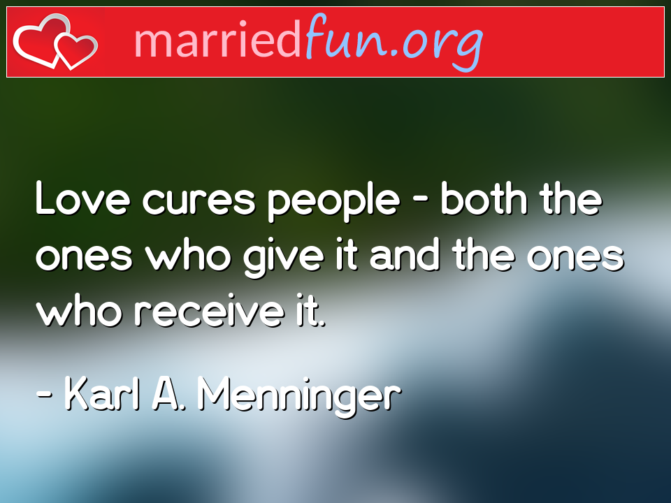 Karl A. Menninger Quote - Love cures people - both the ones who give it and ...