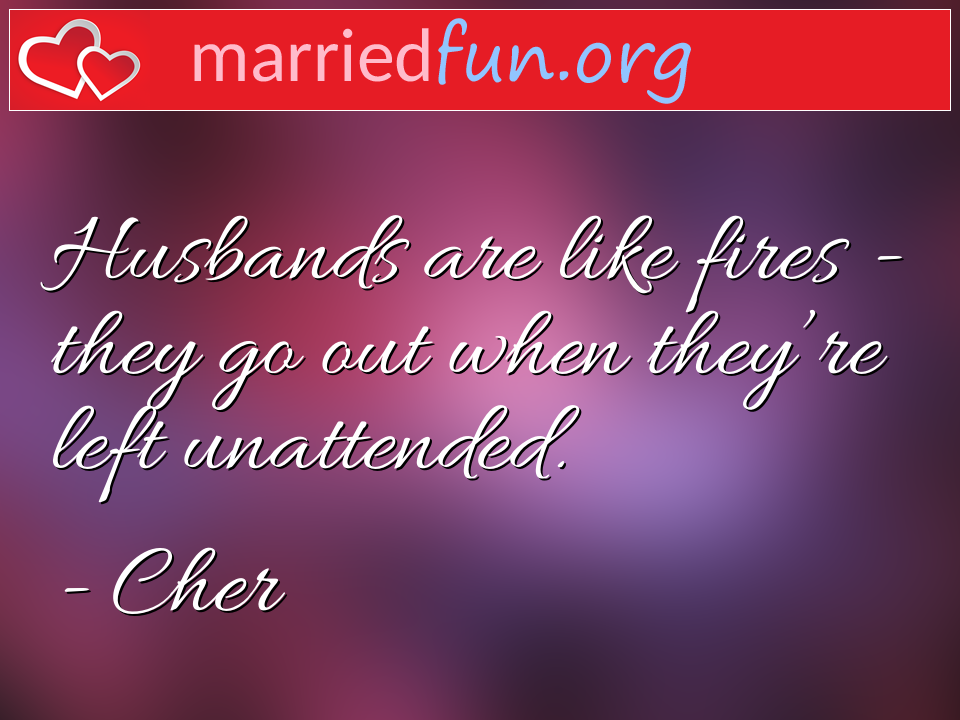 Cher Quote - Husbands are like fires - they go out when ...