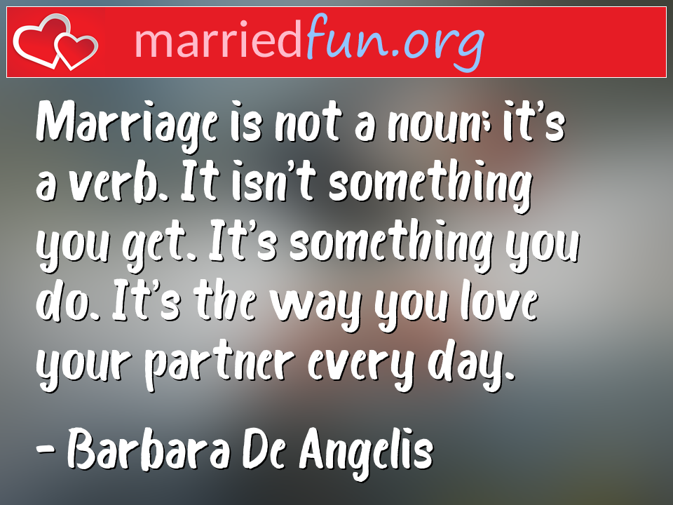 Barbara De Angelis Quote - Marriage is not a noun; it's a verb. It isn't ...