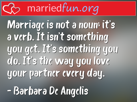 Marriage Quote by Barbara De Angelis - Marriage is not a noun; it's a verb. It ...